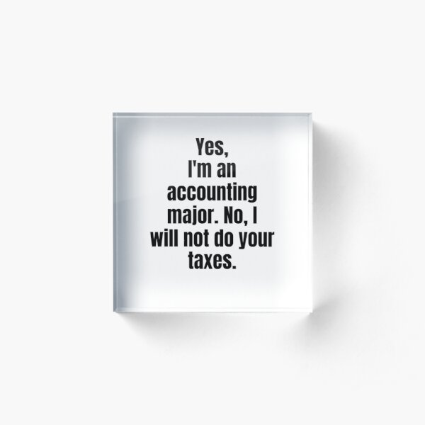 Yes Im An Accounting Major. No I Will Not Do Your Taxes. Acrylic Block