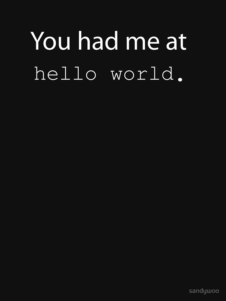 "You had me at ""Hello World"". (Dark edition) 
