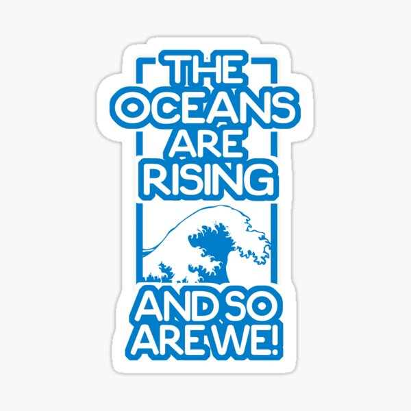 The Oceans Are Rising and So Are We!- Activism Against Climate Crisis Sticker