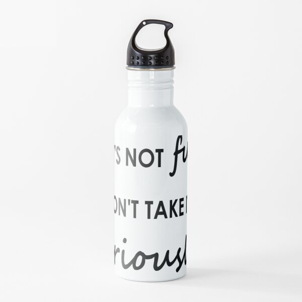 If it's not fun, don't take it seriously - Water Bottle Water Bottle