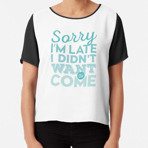Sorry I'm late. I didn't want to come Chiffon Top