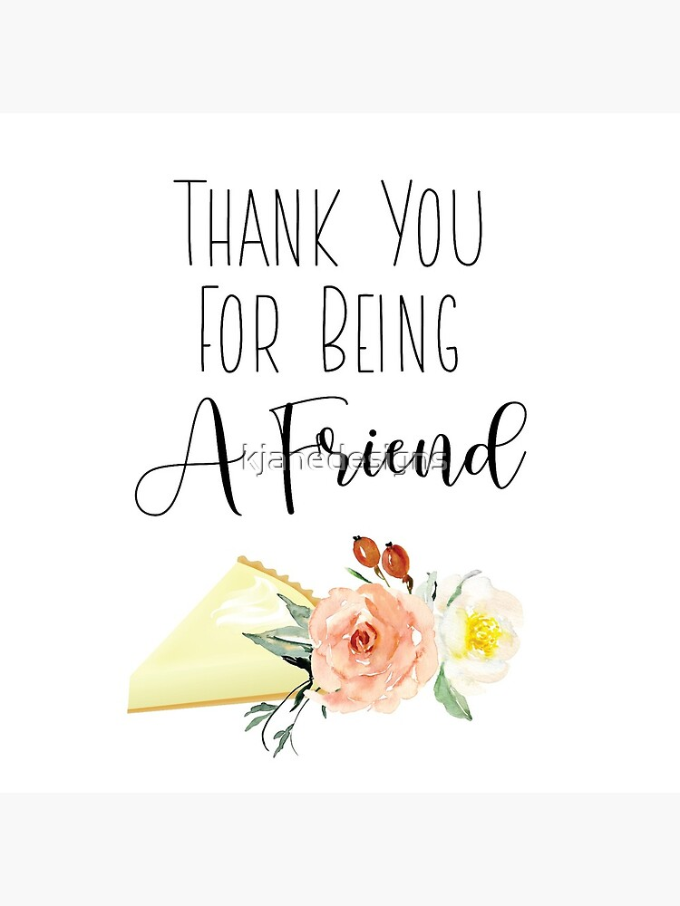 Thank You For Being A Friend by kjanedesigns
