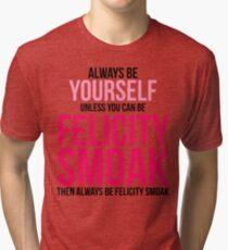 Always Be Felicity Smoak Tri-blend T-Shirt