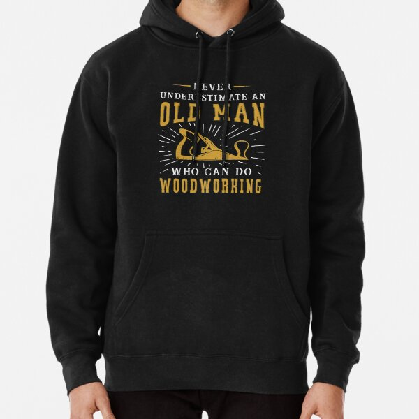 Never Underestimate An Old Man Who Can Do Woodworking Pullover Hoodie