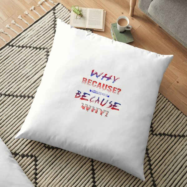 """TShirt Fun - funny - joke - """"WHY BECAUSE? BECAUSE WHY!"""" Floor Pillow"""