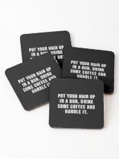 Put Your Hair Up In A Bun, Drink Some Coffee And Handle It. Coasters