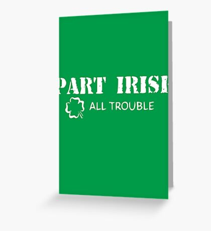 Part Irish All Trouble Greeting Card