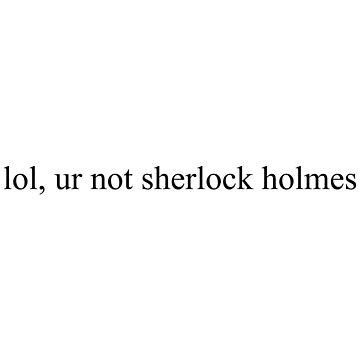 lol ur not sherlock holmes by bluEyedbadger