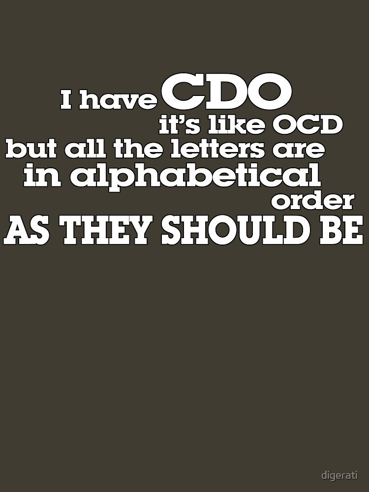 I have CDO It's like OCD but all the letters are in alphabetical order AS THEY SHOULD BE by digerati