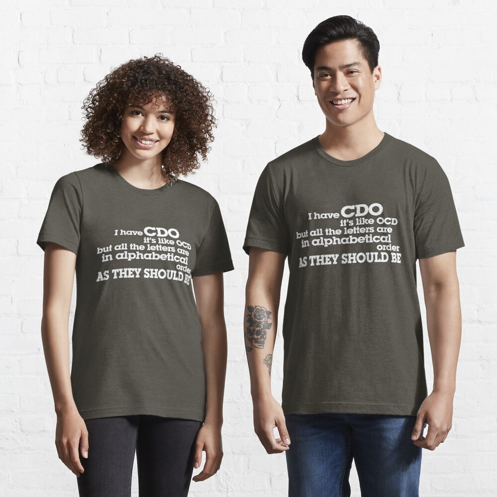 I have CDO It's like OCD but all the letters are in alphabetical order AS THEY SHOULD BE Essential T-Shirt