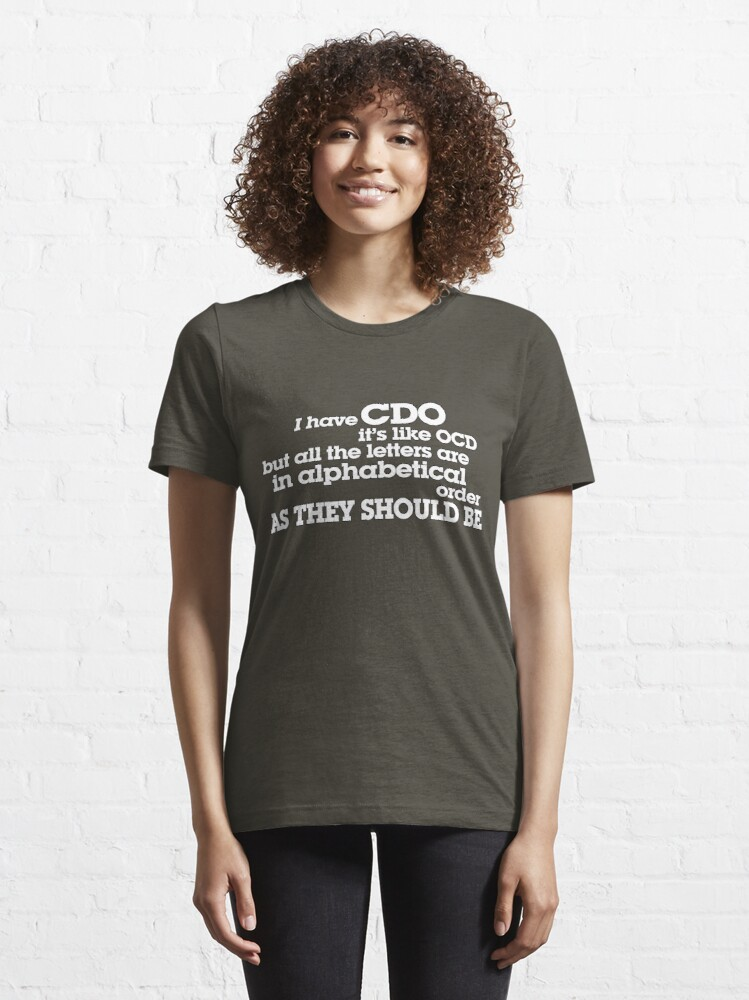 Alternate view of I have CDO It's like OCD but all the letters are in alphabetical order AS THEY SHOULD BE Essential T-Shirt