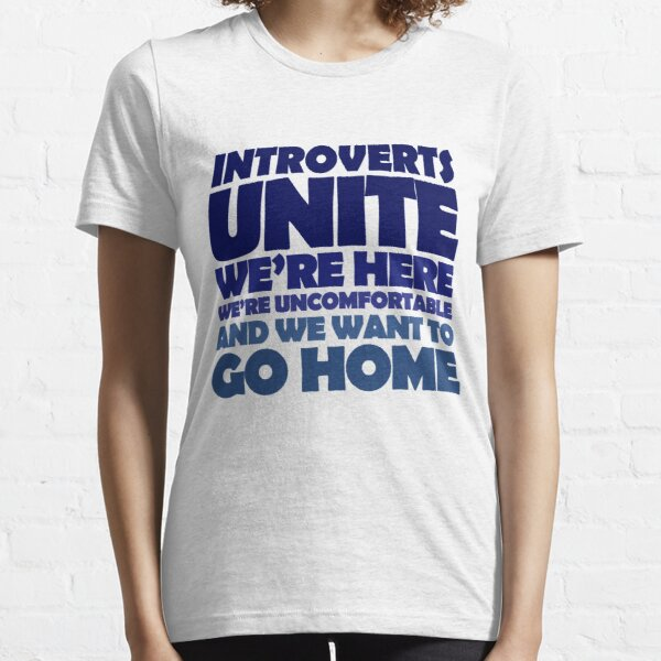 Introverts unite we're here we're uncomfortable and we want to go home Essential T-Shirt