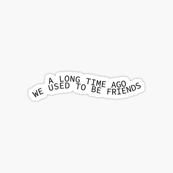 A Long Time Ago We Used To Be Friends Sticker