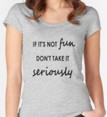 If it's not fun, don't take it seriously - Clothing Fitted Scoop T-Shirt