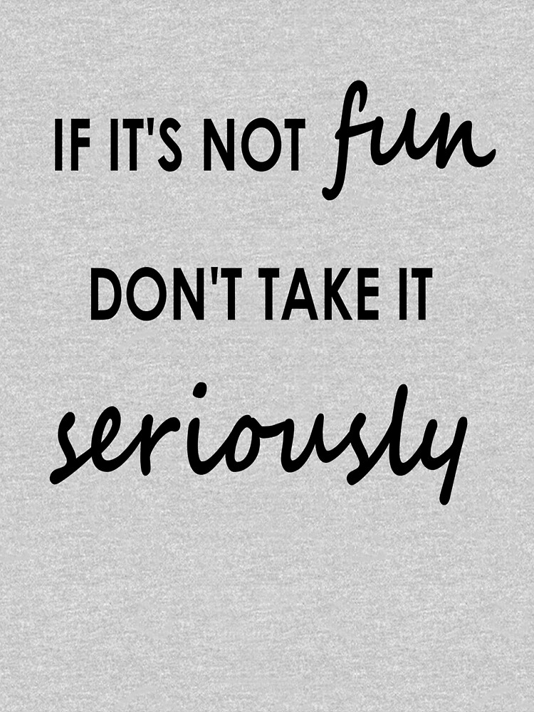 If it's not fun, don't take it seriously - Clothing by embourne