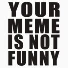 Your Meme is Not Funny ( Black Text ) by wolfcat