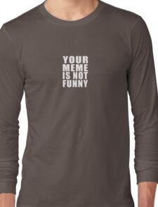 Your Meme is Not Funny ( White Text ) Long Sleeve T-Shirt