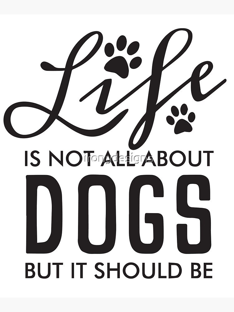 Life Is No All About Dogs But it Should Be | Black by ironydesigns