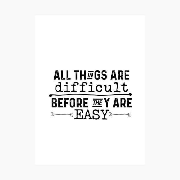 All Things Are Difficult Before They Are Easy Photographic Print