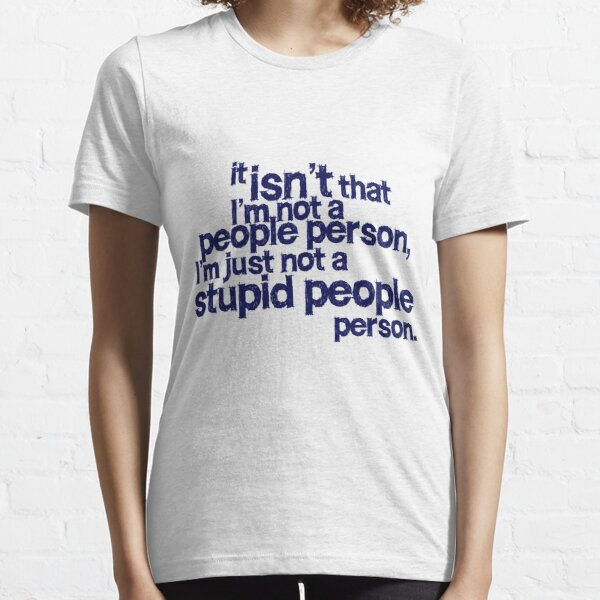 it isn't that i'm not a people person, I'm just not a stupid people person Essential T-Shirt