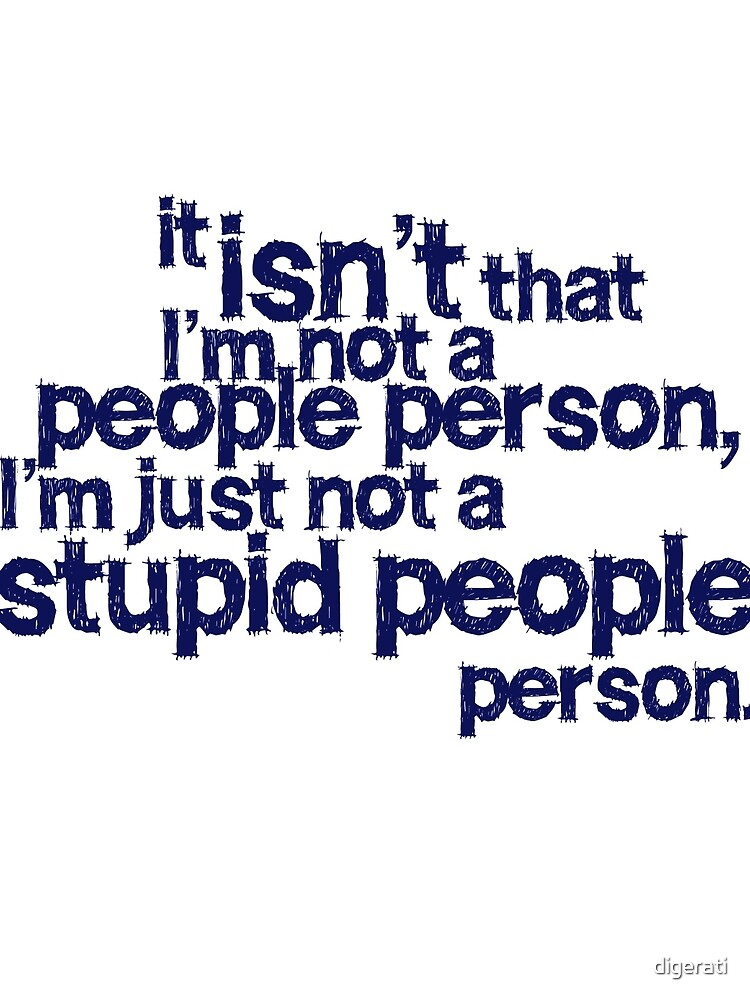 it isn't that i'm not a people person, I'm just not a stupid people person by digerati