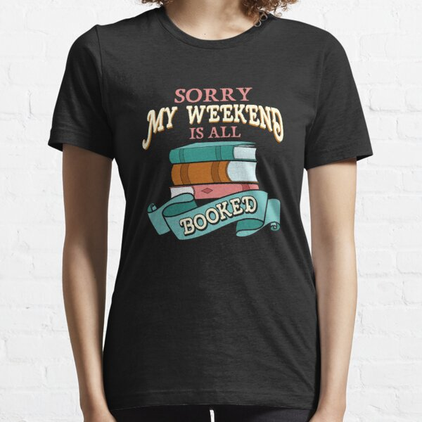 Sorry My Weekend Is All Booked Bookworm Reading Essential T-Shirt