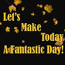 Lets Make Today A Fantastic Day Design by hurmerinta