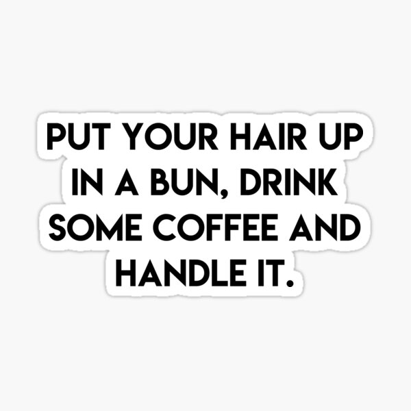 put your hair up in a bun, drink some coffee and handle it Sticker