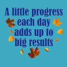 A Little Progress Each Day Adds Up To Big Results Autumn Design by hurmerinta