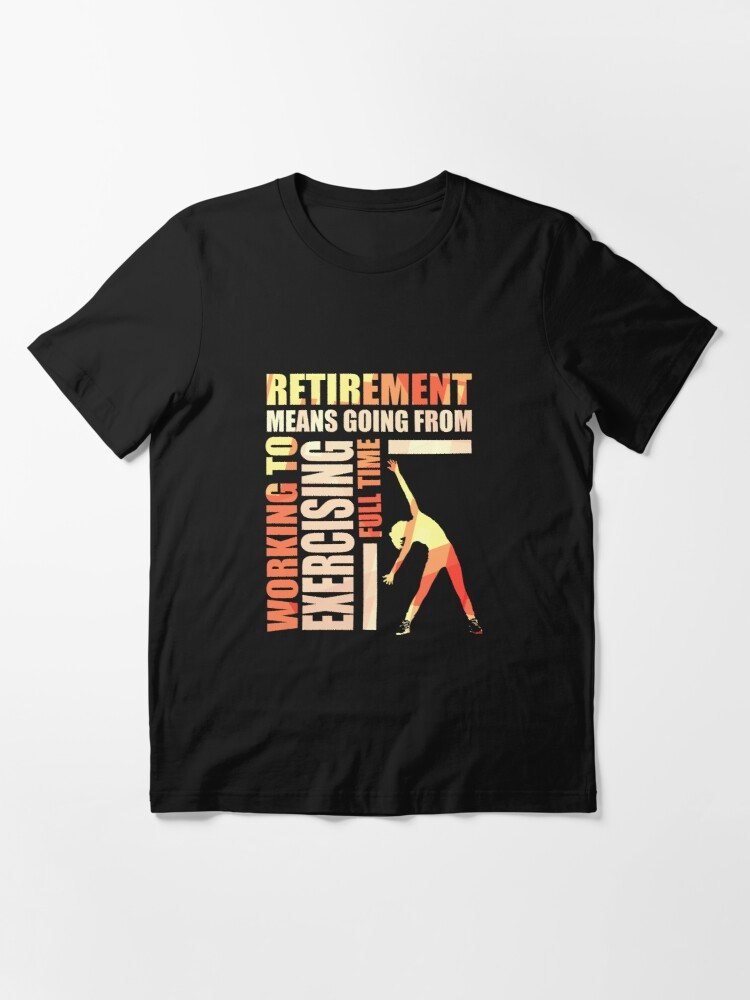 Alternate view of Retirement Means Going From Working To Exercising Essential T-Shirt