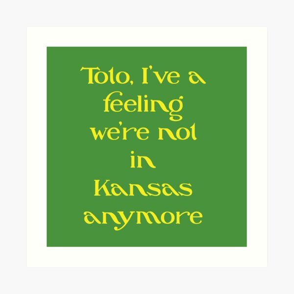 Classic Hollywood Movie Slogan Design: Toto, I've a feeling we're not in Kansas anymore Art Print