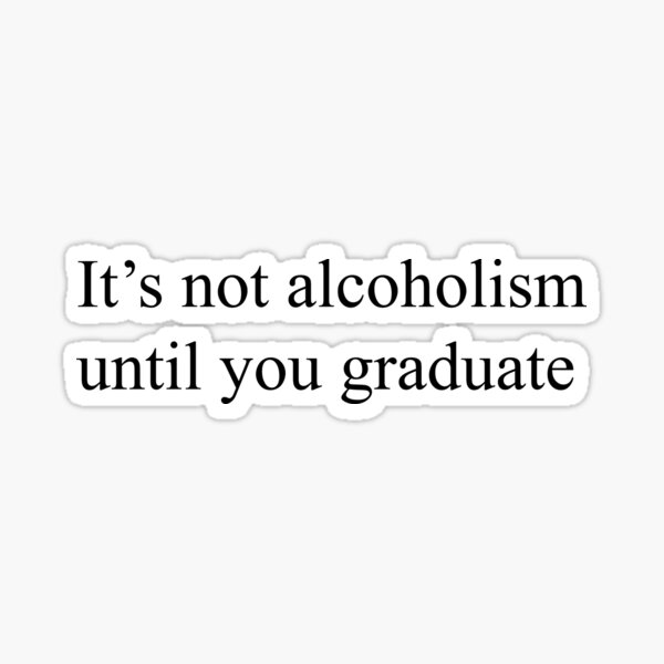 IT'S NOT ALCOHOLISM UNTIL YOU GRADUATE - FUNNY LAPTOP STICKERS AND MORE Sticker