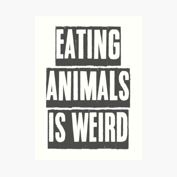 EATING ANIMALS IS WEIRD Art Print