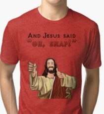"And Jesus said ""Oh Snap!"" Tri-blend T-Shirt"