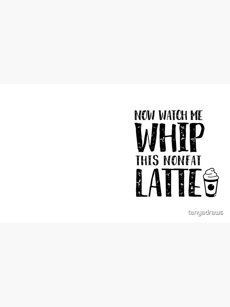 Now Watch Me Whip This Nonfat Latte by tanyadraws