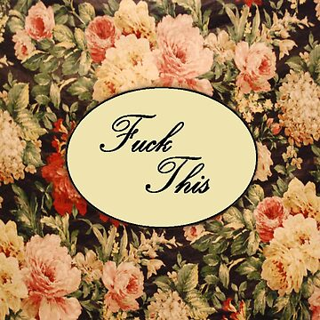 """""""Fuck This"""" Floral Print by KillMeRomantic"""