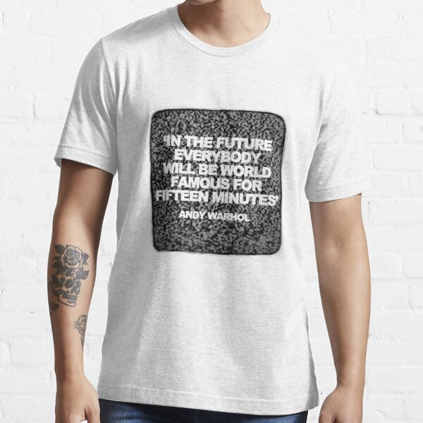 In The Future Everybody Will Be World Famous For Fifteen Minutes Essential T-Shirt