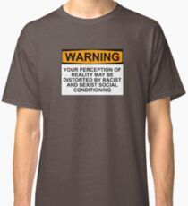 WARNING: YOUR PERCEPTION OF REALITY MAY BE DISTORTED BY RACIST AND SEXIST SOCIAL CONDITIONING Classic T-Shirt
