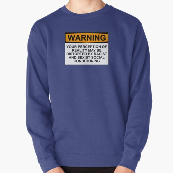 WARNING: YOUR PERCEPTION OF REALITY MAY BE DISTORTED BY RACIST AND SEXIST SOCIAL CONDITIONING Pullover Sweatshirt