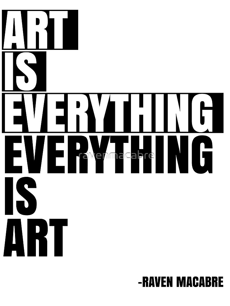 Art is Everything - Everything is Art by ravenmacabre