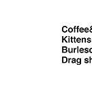 «Coffee & Kittens & Burlesque & Drag Shows.» de jazzydevil