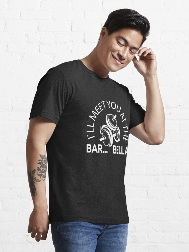 Alternate view of I'll Meet You At The Bar...Bella - Weightlifting Essential T-Shirt