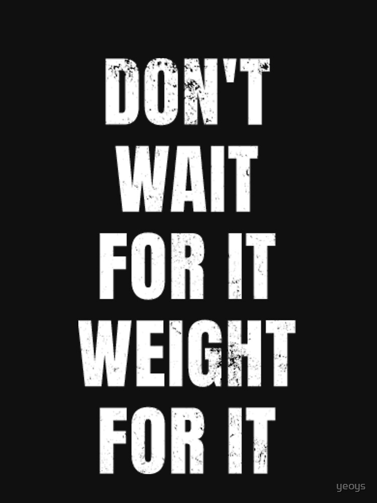 Don't Wait For It Weight for It - Weightlifting by yeoys