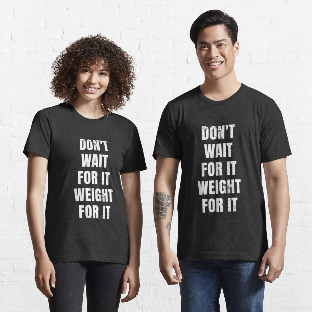 Don't Wait For It Weight for It - Weightlifting Essential T-Shirt