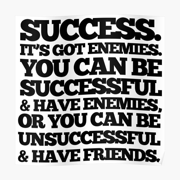 Success. It's got enemies. You can be successful and have enemies or you can be unsuccessful and have friends. Poster