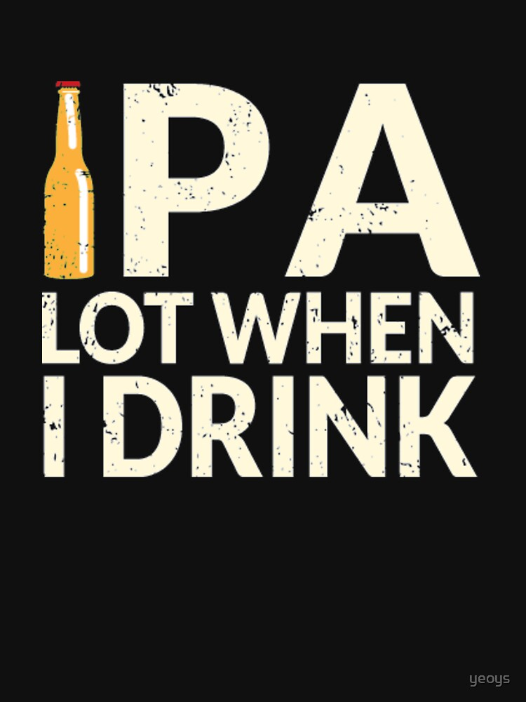 Funny Beer Pun - Ipa Lot When I Drink by yeoys