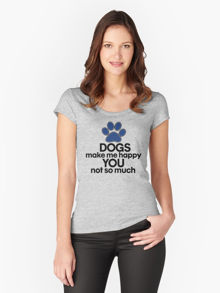 Dogs make me happy you not so much Women's Fitted Scoop T-Shirt Front