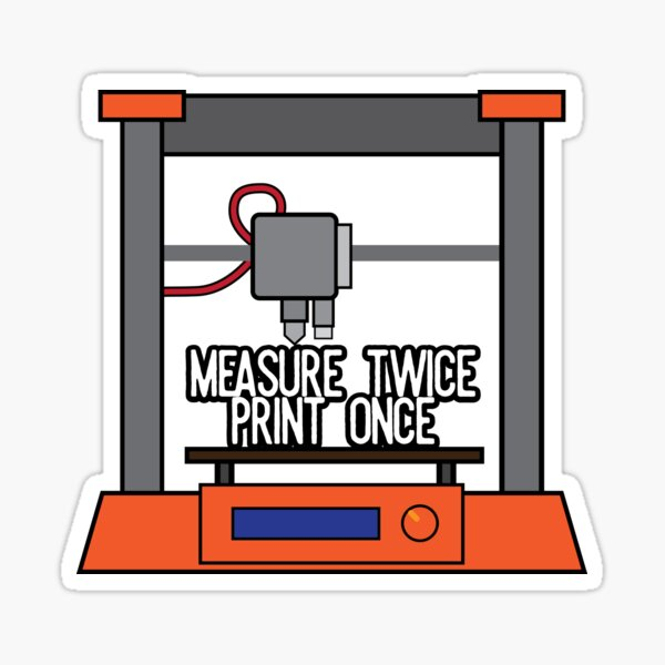 Measure Twice, Print Once (3D Printing) Sticker