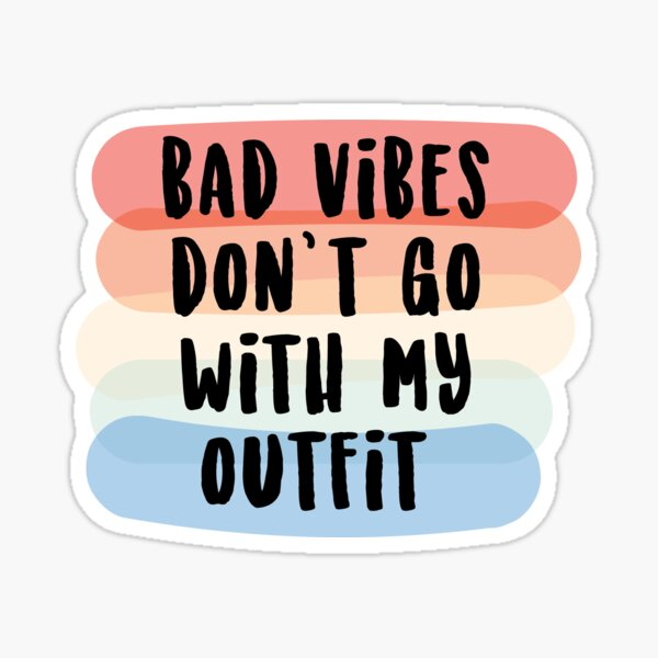 Bad Vibes Don't Go With My Outfit Sticker