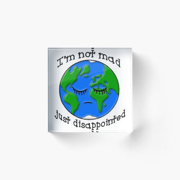 Sad Earth Is Not Mad Just Disappointed Acrylic Block